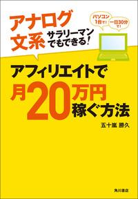 アナログ文系サラリーマンでもできる! アフィリエイトで月20万円稼ぐ方法-電子書籍