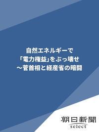 自然エネルギーで「電力権益」をぶっ壊せ ~菅首相と経産省の暗闘