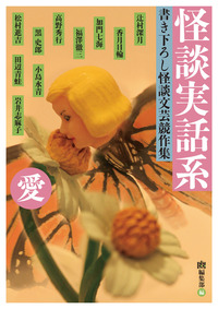 怪談実話系/愛 書き下ろし怪談文芸競作集