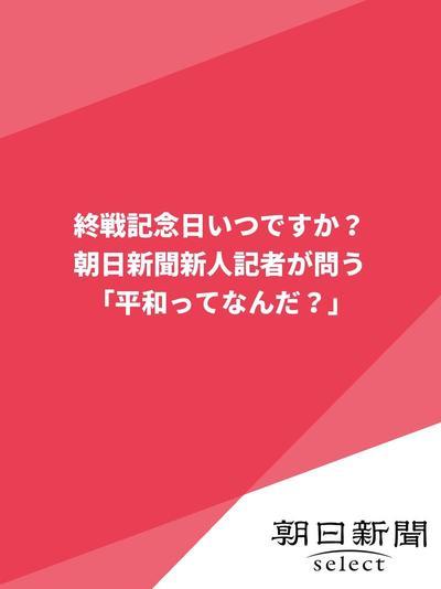 終戦記念日いつですか? 朝日新聞新人記者が問う「平和ってなんだ?」-電子書籍