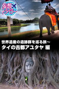 妄想トラベラー 世界遺産の遺跡群を巡る旅~タイの古都アユタヤ 編