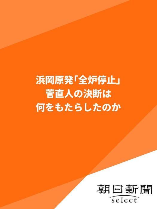 浜岡原発「全炉停止」 菅直人の決断は何をもたらしたのか拡大写真