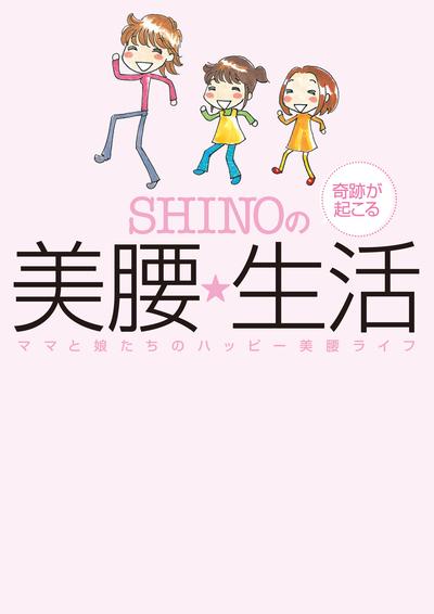 SHINOの奇跡が起こる美腰☆生活 ~ママと娘たちのハッピー美腰ライフ~-電子書籍