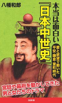 本当は面白い「日本中世史」 愛と欲望で動いた平安・鎌倉・室町時代