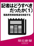 記者はどうすべきだったか〔1〕 福島原発事故報道を検証する-電子書籍