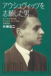 アウシュヴィッツを志願した男 ポーランド軍大尉、ヴィトルト・ピレツキは三度死ぬ-電子書籍