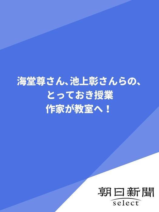 海堂尊さん、池上彰さんらの、とっておき授業 作家が教室へ!拡大写真