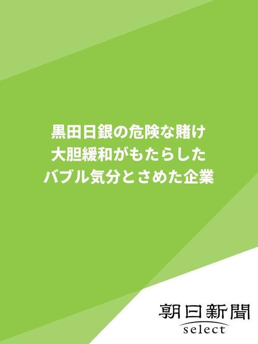 黒田日銀の危険な賭け 大胆緩和がもたらしたバブル気分とさめた企業拡大写真