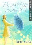 君には傘がよく似合う(晴海まどか短編集)-電子書籍