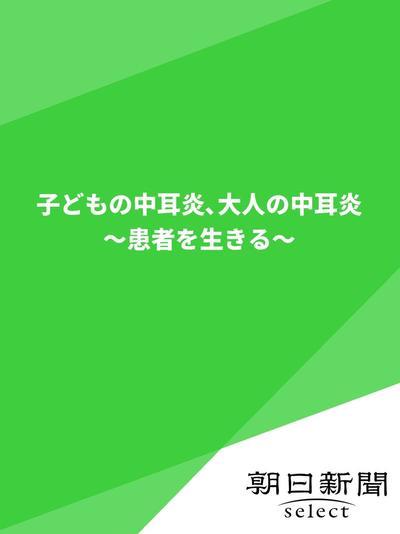 子どもの中耳炎、大人の中耳炎 ~患者を生きる~-電子書籍