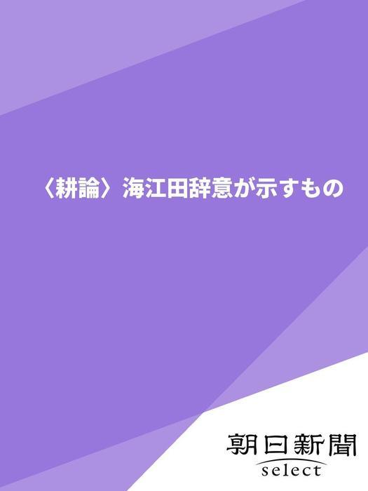 〈耕論〉海江田辞意が示すもの拡大写真