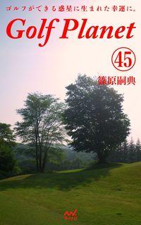 ゴルフプラネット 第45巻 ~ゴルファーでいる幸せを謳歌する~