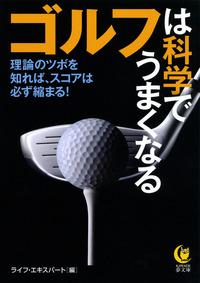ゴルフは科学でうまくなる 理論のツボを知れば、スコアは必ず縮まる!