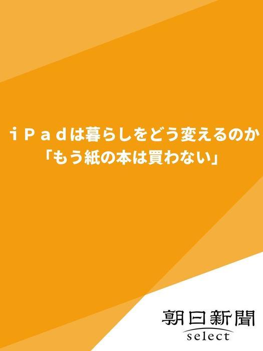 iPadは暮らしをどう変えるのか 「もう紙の本は買わない」拡大写真