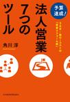 予算達成! 法人営業7つのツール――3カ月・超ローコストの「営業リフォーム術」-電子書籍
