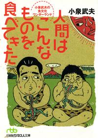 人間はこんなものを食べてきた 小泉武夫の食文化ワンダーランド-電子書籍