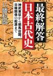 最終解答 日本古代史 神武東征から邪馬台国、日韓関係の起源まで-電子書籍