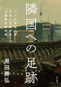 隣国への足跡 ソウル在住35年 日本人記者が迫った日韓歴史事件簿