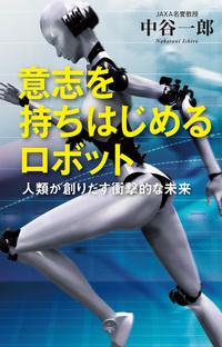 意志を持ちはじめるロボット ~人類が創りだす衝撃的な未来~