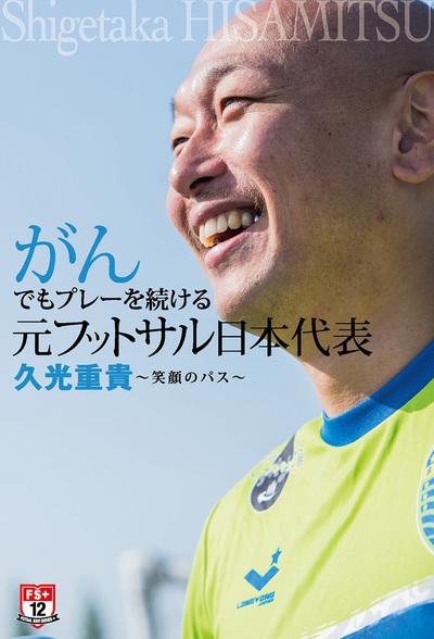 がんでもプレーを続ける元フットサル日本代表 久光重貴 ~笑顔のパス~-電子書籍