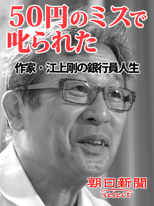 50円のミスで叱られた 作家・江上剛の銀行員人生拡大写真