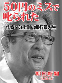 50円のミスで叱られた 作家・江上剛の銀行員人生