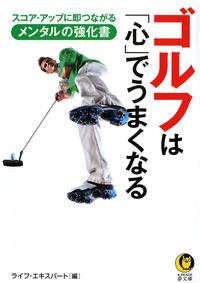 ゴルフは「心」でうまくなる  スコア・アップに即つながるメンタルの強化書