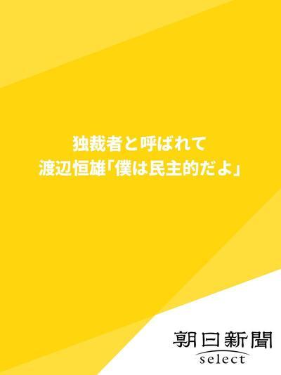 独裁者と呼ばれて 渡辺恒雄「僕は民主的だよ」-電子書籍
