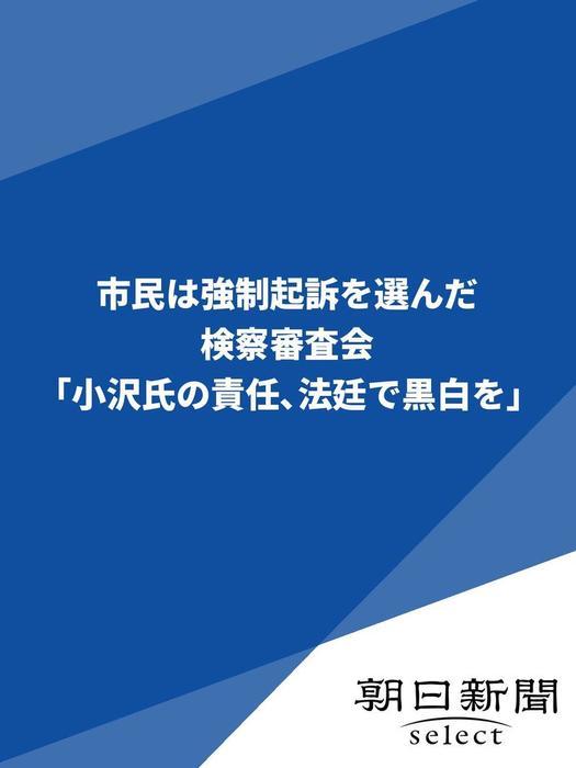 市民は強制起訴を選んだ 検察審査会「小沢氏の責任、法廷で黒白を」拡大写真