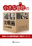 小さな会社の通信販売実戦術 ──事例にみる通販事業始動・運営のノウハウ-電子書籍