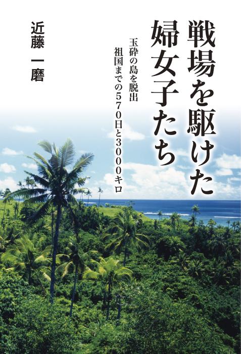 戦場を駆けた婦女子たち 玉砕の島を脱出・祖国までの570日と3000キロ-電子書籍-拡大画像