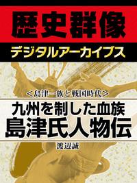 <島津一族と戦国時代>九州を制した血族 島津氏人物伝-電子書籍