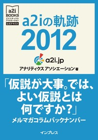 a2iの軌跡2012「仮説が大事。では、よい仮説とは何ですか?」メルマガコラムバックナンバー (アナリティクス アソシエーション公式テキスト)