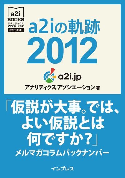 a2iの軌跡2012「仮説が大事。では、よい仮説とは何ですか?」メルマガコラムバックナンバー (アナリティクス アソシエーション公式テキスト)-電子書籍