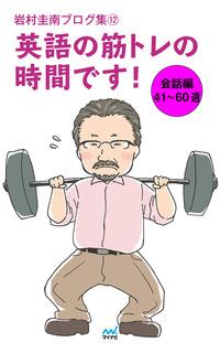 岩村圭南ブログ集12 英語の筋トレの時間です! 会話編41~60週-電子書籍