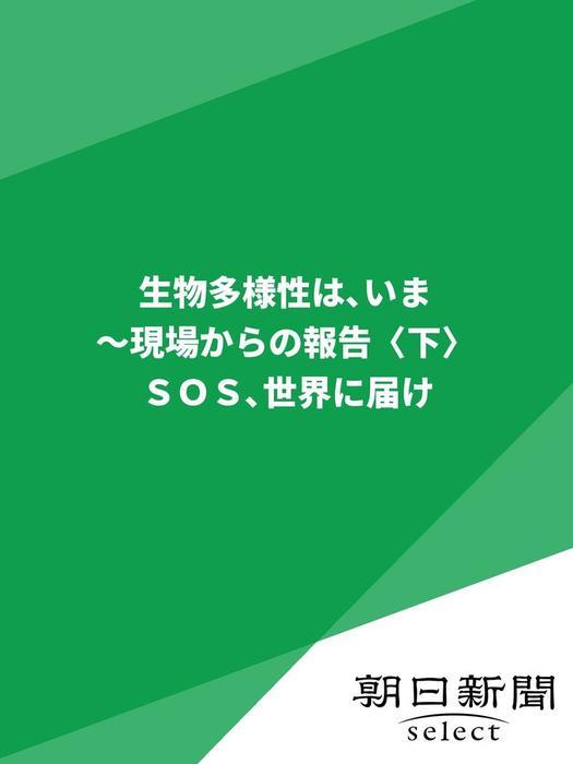 生物多様性は、いま~現場からの報告〈下〉 SOS世界に届け拡大写真