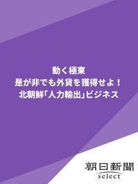 動く極東 外貨を獲得せよ! 北朝鮮「人力輸出」ビジネス-電子書籍