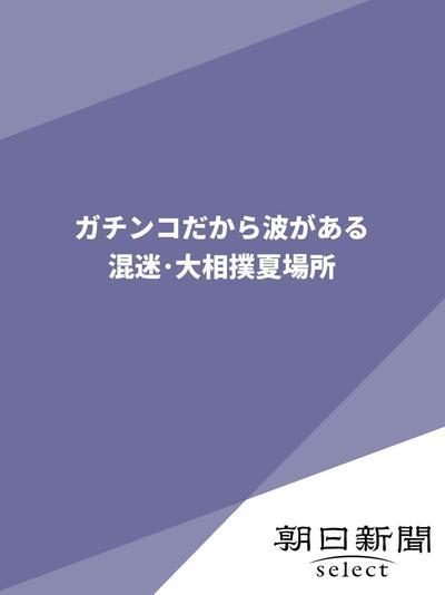 ガチンコだから波がある  混迷・大相撲夏場所-電子書籍