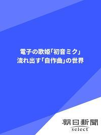 電子の歌姫「初音ミク」 流れ出す「自作曲」の世界