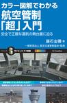 カラー図解でわかる航空管制「超」入門 安全で正確な運航の舞台裏に迫る-電子書籍