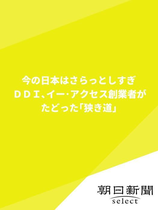 今の日本はさらっとしすぎ DDI、イー・アクセス創業者がたどった「狭き道」-電子書籍-拡大画像