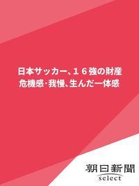 日本サッカー、16強の財産 危機感・我慢、生んだ一体感