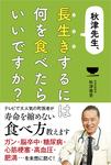 秋津先生、長生きするには何を食べたらいいですか?-電子書籍