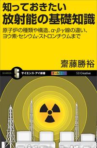 知っておきたい放射能の基礎知識 原子炉の種類や構造、α・β・γ線の違い、ヨウ素・セシウム・ストロンチウムまで-電子書籍