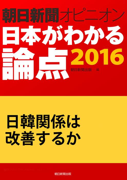 日韓関係は改善するか(朝日新聞オピニオン 日本がわかる論点2016)-電子書籍-拡大画像