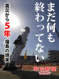 まだ何も終わってない 震災から5年、福島の現実