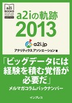 a2iの軌跡2013「ビッグデータには経験を積む覚悟が必要だ」メルマガコラムバックナンバー (アナリティクス アソシエーション公式テキスト)-電子書籍
