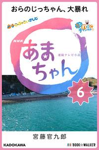 NHK連続テレビ小説 あまちゃん 6 おらのじっちゃん、大暴れ
