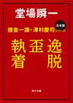 【合本版】捜査一課・澤村慶司シリーズ 『逸脱』『歪』『執着』-電子書籍