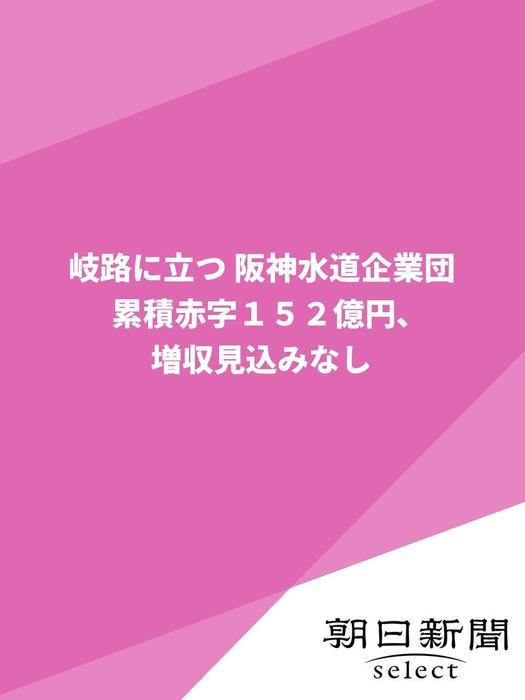 岐路に立つ 阪神水道企業団 累積赤字152億円、増収見込みなし拡大写真